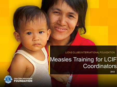 Measles Training for LCIF Coordinators LIONS CLUBS INTERNATIONAL FOUNDATION 2012.