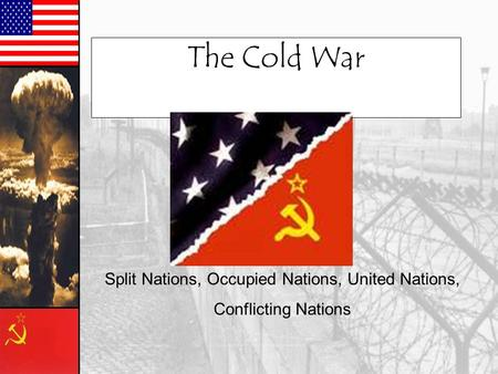 The Cold War Split Nations, Occupied Nations, United Nations, Conflicting Nations.