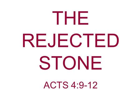 THE REJECTED STONE ACTS 4:9-12. Acts 4:9-12 If we this day are judged for a good deed done to the helpless man, by what means he has been made well,