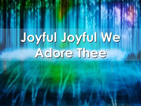 Joyful Joyful We Adore Thee. Joyful, Joyful, we adore Thee, God of glory, Lord of love Hearts unfold like flowers before Thee Opening to the sun above.