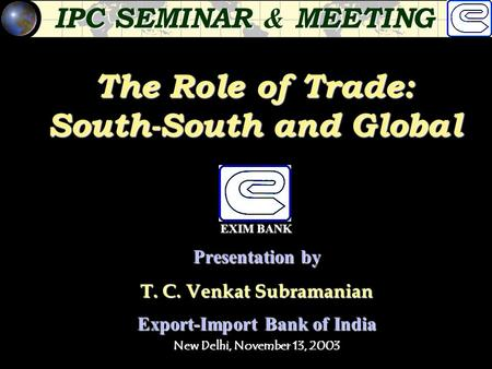 The Role of Trade: South-South and Global Presentation by T. C. Venkat Subramanian Export-Import Bank of India New Delhi, November 13, 2003 IPC SEMINAR.