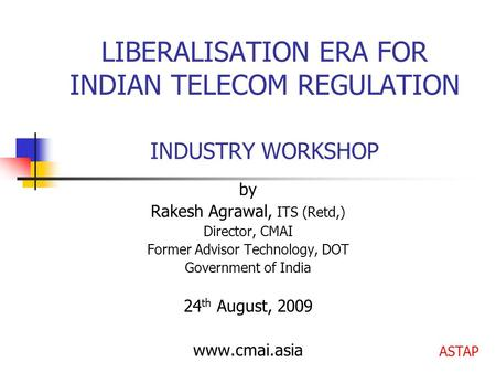LIBERALISATION ERA FOR INDIAN TELECOM REGULATION INDUSTRY WORKSHOP by Rakesh Agrawal, ITS (Retd,) Director, CMAI Former Advisor Technology, DOT Government.