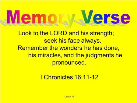 Look to the LORD and his strength; seek his face always. Remember the wonders he has done, his miracles, and the judgments he pronounced. I Chronicles.