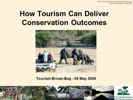 How Tourism Can Deliver Conservation Outcomes - Tourism Brown Bag - 08 May 2006 How Tourism Can Deliver Conservation Outcomes Tourism Brown Bag - 08 May.