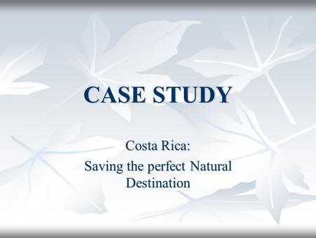CASE STUDY Costa Rica: Saving the perfect Natural Destination.
