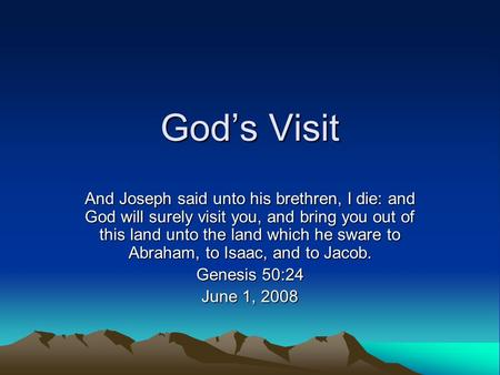 God's Visit And Joseph said unto his brethren, I die: and God will surely visit you, and bring you out of this land unto the land which he sware to Abraham,