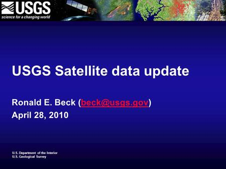 U.S. Department of the Interior U.S. Geological Survey USGS Satellite data update Ronald E. Beck April 28, 2010.