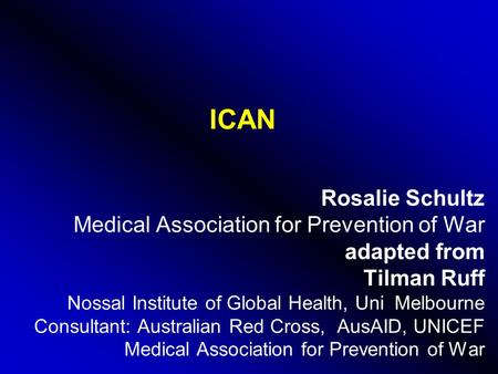 ICAN Rosalie Schultz Medical Association for Prevention of War adapted from Tilman Ruff Nossal Institute of Global Health, Uni Melbourne Consultant: Australian.
