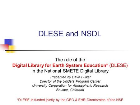 DLESE and NSDL The role of the Digital Library for Earth System Education* (DLESE) in the National SMETE Digital Library Presented by Dave Fulker Director.