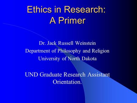 Ethics in Research: A Primer Dr. Jack Russell Weinstein Department of Philosophy and Religion University of North Dakota UND Graduate Research Assistant.