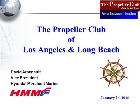 1 The Propeller Club of Los Angeles & Long Beach January 26, 2011 David Arsenault Vice President Hyundai Merchant Marine.