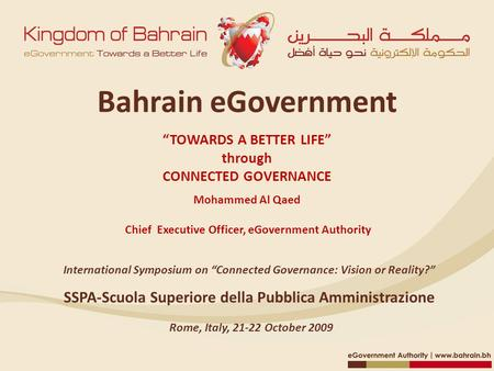 "Bahrain eGovernment ""TOWARDS <strong>A</strong> BETTER LIFE"" through CONNECTED GOVERNANCE Mohammed Al Qaed Chief Executive <strong>Officer</strong>, eGovernment Authority SSPA‐Scuola Superiore."
