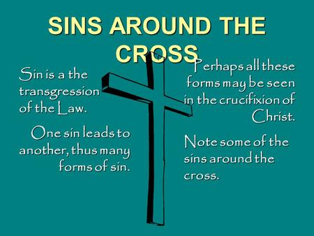 SINS AROUND THE CROSS Sin is a the transgression of the Law. One sin leads to another, thus many forms of sin. Perhaps all these forms may be seen in the.