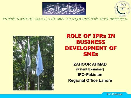 ROLE OF IPRs IN BUSINESS DEVELOPMENT OF SMEs ZAHOOR AHMAD (Patent Examiner) IPO-Pakistan Regional Office Lahore IN THE NAME OF ALLAH, THE MOST BENEFICENT,