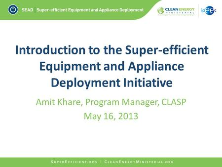 Introduction to the Super-efficient Equipment and Appliance Deployment Initiative Amit Khare, Program Manager, CLASP May 16, 2013.