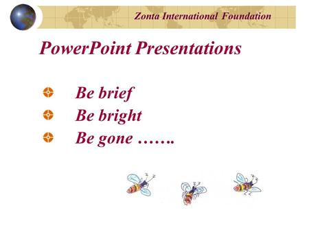 Zonta International Foundation Be brief Be bright Be gone ……. PowerPoint Presentations.