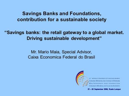 21 – 22 September 2006, Kuala Lumpur Savings Banks and Foundations, contribution for a sustainable society Mr. Mario Maia, Special Advisor, Caixa Economica.
