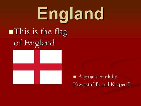 England This is the flag of England This is the flag of England A project work by A project work by Krzysztof B. and Kacper F.