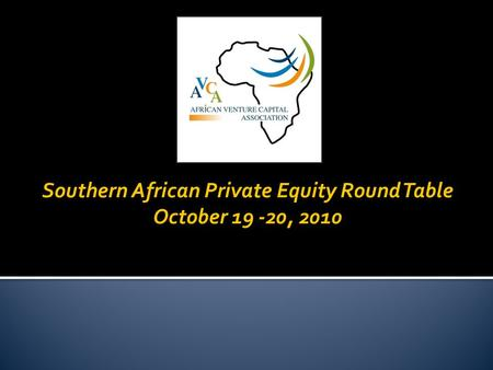 Southern African Private Equity Round Table October 19 -20, 2010.