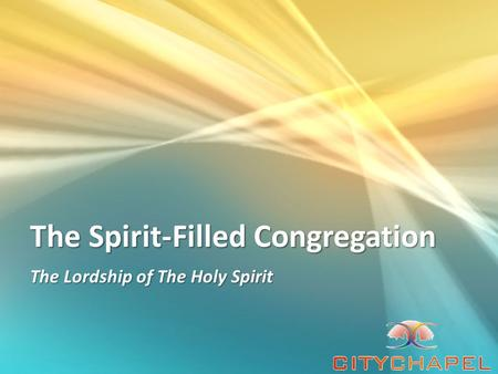 The Spirit-Filled Congregation The Lordship of The Holy Spirit.