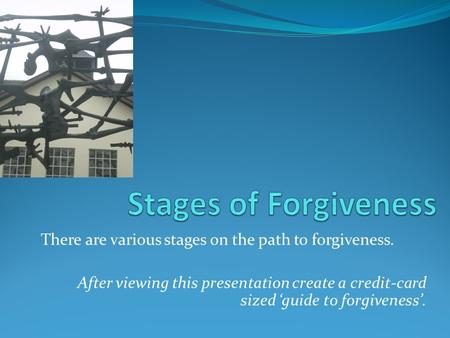 There are various stages on the path to forgiveness. After viewing this presentation create a credit-card sized 'guide to forgiveness'.