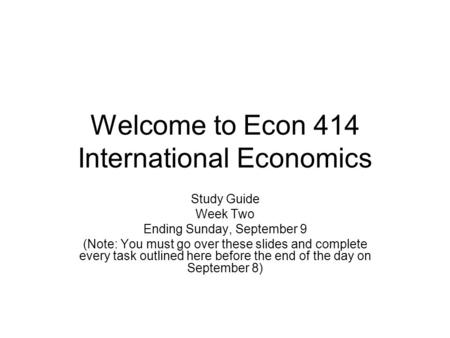 Welcome to Econ 414 International Economics Study Guide Week Two Ending Sunday, September 9 (Note: You must go over these slides and complete every task.
