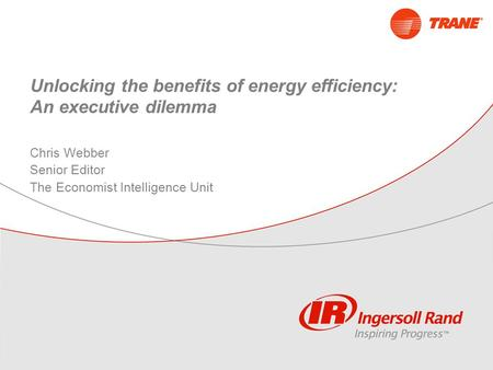 Unlocking the benefits of energy efficiency: An executive dilemma Chris Webber Senior Editor The Economist Intelligence Unit.