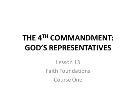 THE 4 TH COMMANDMENT: GOD'S REPRESENTATIVES Lesson 13 Faith Foundations Course One.