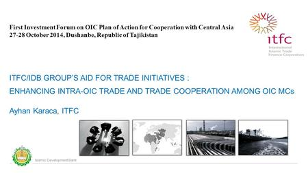 Islamic Development Bank First Investment Forum on OIC Plan of Action for Cooperation with Central Asia 27-28 October 2014, Dushanbe, Republic of Tajikistan.