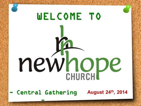 WELCOME TO - Central Gathering - August 24 th, 2014.