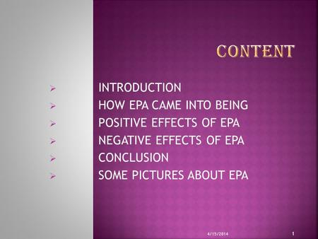  INTRODUCTION  HOW EPA CAME INTO BEING  POSITIVE EFFECTS OF EPA  NEGATIVE EFFECTS OF EPA  CONCLUSION  SOME PICTURES ABOUT EPA 4/15/2014 1.