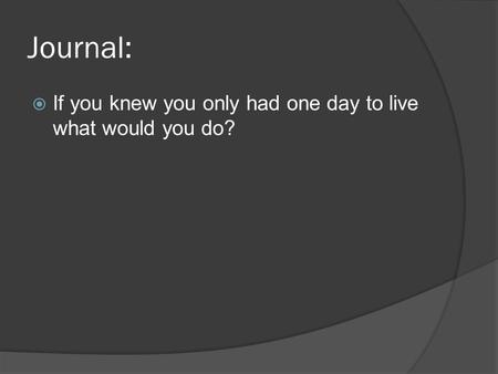 Journal:  If you knew you only had one day to live what would you do?