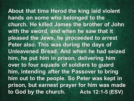 About that time Herod the king laid violent hands on some who belonged to the church. He killed James the brother of John with the sword, and when he saw.