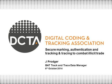 Secure marking, authentication and tracking & tracing to combat illicit trade J Prodger BAT Track and Trace Data Manager 6th October 2014.