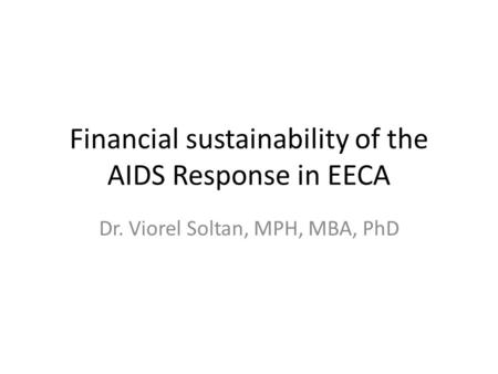 Financial sustainability of the AIDS Response in EECA Dr. Viorel Soltan, MPH, MBA, PhD.