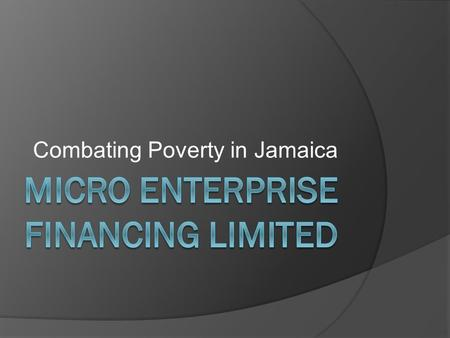 Combating Poverty in Jamaica. Miss Ulga Billett Agenda  Brief overview of MEFL  Analysis of business relationships  How they are doing a better job.