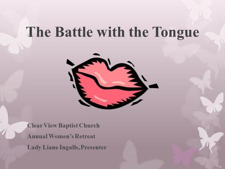 The Battle with the Tongue Clear View Baptist Church Annual Women's Retreat Lady Liane Ingalls, Presenter.