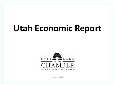 Utah Economic Report January 21, 2014. Labor Market Indicators December 2013 Utah unemployment rate4.1% U.S. unemployment rate6.7% Year-over Utah job.