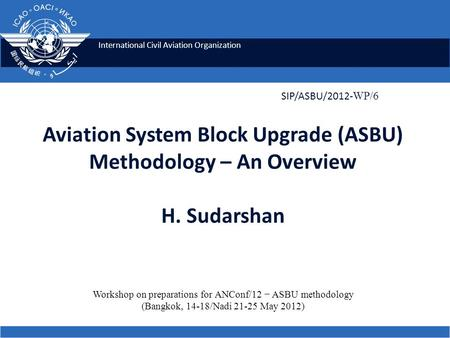 International Civil Aviation Organization Aviation System Block Upgrade (ASBU) Methodology – An Overview H. Sudarshan SIP/ASBU/2012- WP/6 Workshop on preparations.