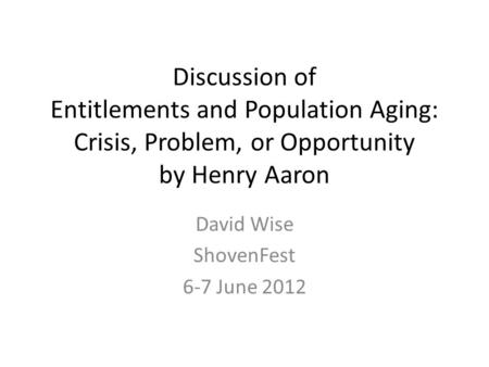 Discussion of Entitlements and Population Aging: Crisis, Problem, or Opportunity by Henry Aaron David Wise ShovenFest 6-7 June 2012.
