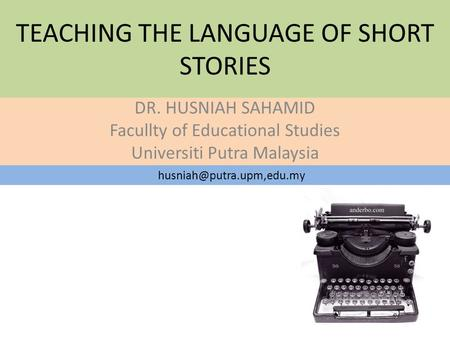 TEACHING THE LANGUAGE OF SHORT STORIES DR. HUSNIAH SAHAMID Facullty of Educational Studies Universiti Putra Malaysia