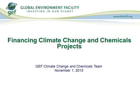 GEF Climate Change and Chemicals Team November 1, 2013 Financing Climate Change and Chemicals Projects.