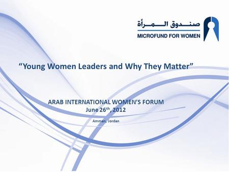 """  Young Women Leaders and Why They Matter "" ARAB INTERNATIONAL WOMEN'S FORUM June 26 th, 2012 Amman, Jordan."