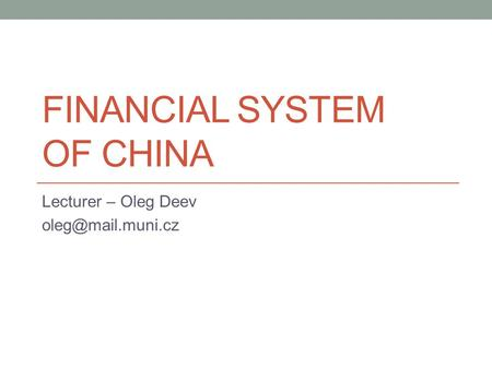 FINANCIAL SYSTEM OF CHINA Lecturer – Oleg Deev
