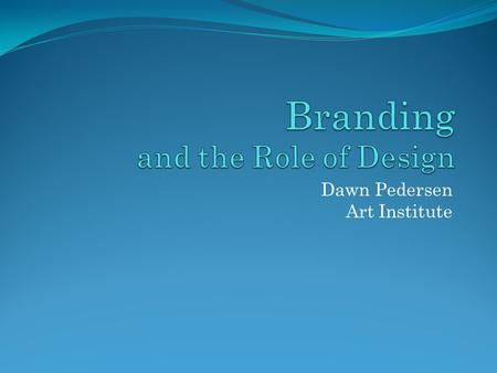 Dawn Pedersen Art Institute. What Is Branding? Branding is the sum total of a company's identity—from its name and logo to every piece of communication,