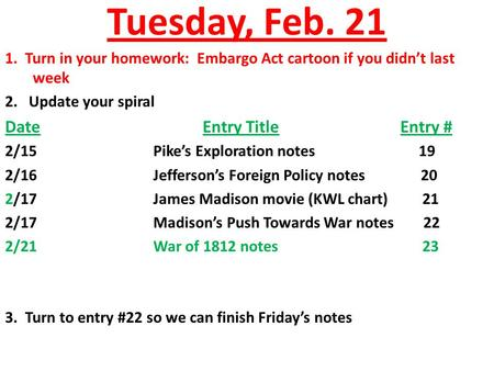 Tuesday, Feb. 21 1. Turn in your homework: Embargo Act cartoon if you didn't last week 2. Update your spiral DateEntry TitleEntry # 2/15Pike's Exploration.