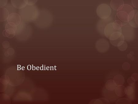 "Be Obedient. Obedience  What is Obedience?  The Greek word for ""obey"" comes from the word for ""listening"". It is about listening to those in authority."