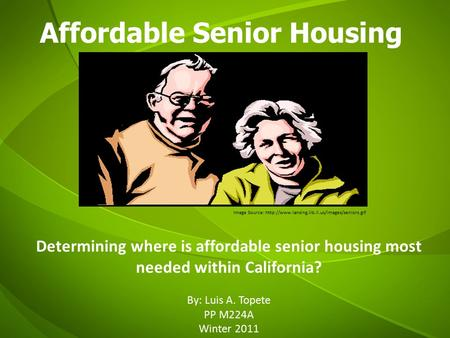Affordable Senior Housing By: Luis A. Topete PP M224A Winter 2011 Image Source:  Determining where is affordable.