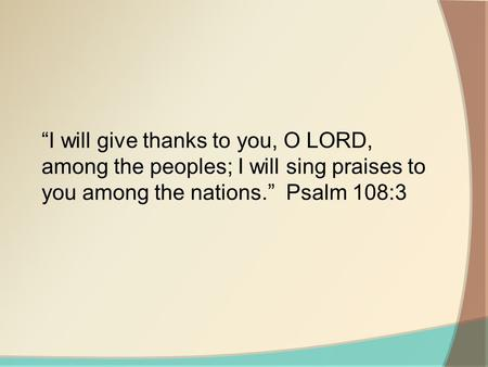 """I will give thanks to you, O LORD, among the peoples; I will sing praises to you among the nations."" Psalm 108:3."