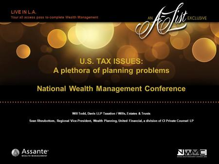 LIVE IN L.A. Your all access pass to complete Wealth Management U.S. TAX ISSUES: A plethora of planning problems National Wealth Management Conference.